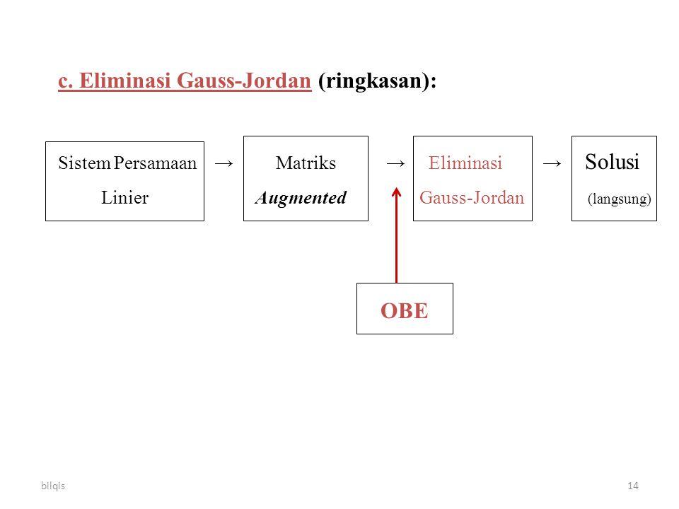 bilqis14 c. Eliminasi Gauss-Jordan (ringkasan): Sistem Persamaan → Matriks → Eliminasi → Solusi Linier Augmented Gauss-Jordan (langsung) OBE