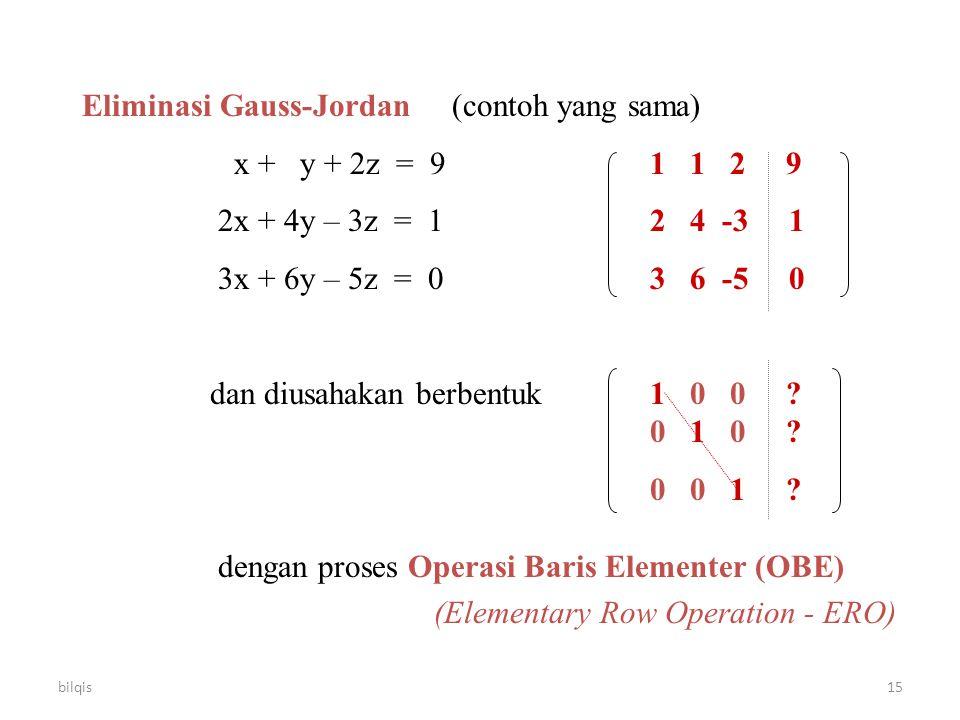 bilqis15 Eliminasi Gauss-Jordan (contoh yang sama) x + y + 2z = 91 1 2 9 2x + 4y – 3z = 12 4 -3 1 3x + 6y – 5z = 03 6 -5 0 dan diusahakan berbentuk 1