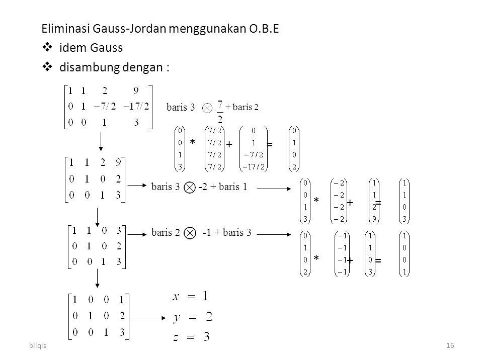 bilqis16 Eliminasi Gauss-Jordan menggunakan O.B.E  idem Gauss  disambung dengan : * + = baris 3 + baris 2 baris 3 -2 + baris 1 baris 2 -1 + baris 3