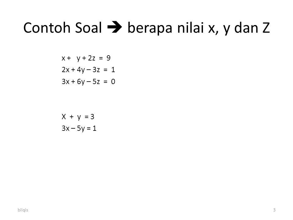 bilqis3 Contoh Soal  berapa nilai x, y dan Z x + y + 2z = 9 2x + 4y – 3z = 1 3x + 6y – 5z = 0 X + y = 3 3x – 5y = 1