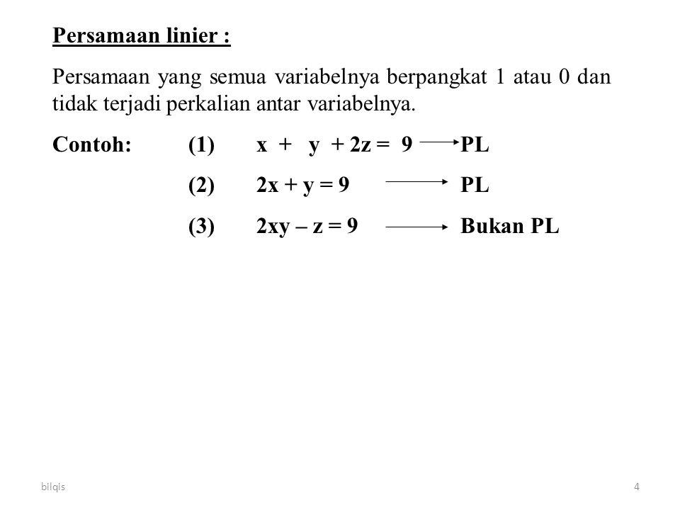 bilqis4 Persamaan linier : Persamaan yang semua variabelnya berpangkat 1 atau 0 dan tidak terjadi perkalian antar variabelnya. Contoh:(1)x + y + 2z =