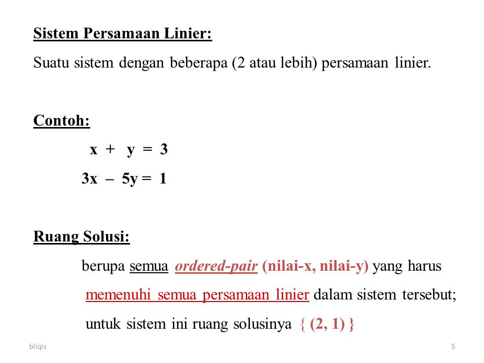 bilqis5 Sistem Persamaan Linier: Suatu sistem dengan beberapa (2 atau lebih) persamaan linier. Contoh: x + y = 3 3x – 5y = 1 Ruang Solusi: berupa semu