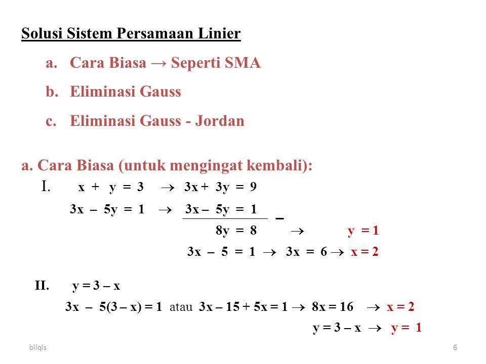bilqis6 Solusi Sistem Persamaan Linier a.Cara Biasa → Seperti SMA b.Eliminasi Gauss c.Eliminasi Gauss - Jordan a. Cara Biasa (untuk mengingat kembali)