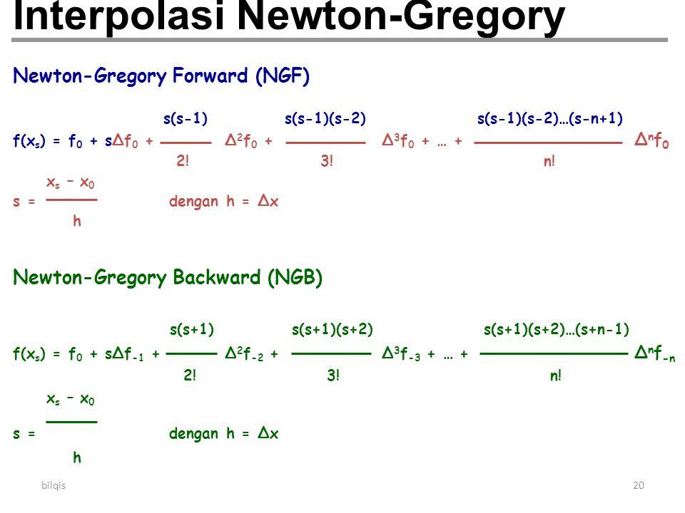 bilqis20 Interpolasi Newton-Gregory Newton-Gregory Forward (NGF) s(s-1) s(s-1)(s-2) s(s-1)(s-2)…(s-n+1) f(x s ) = f 0 + s∆f 0 + ∆ 2 f 0 + ∆ 3 f 0 + …