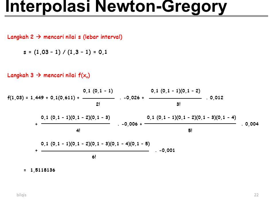 bilqis22 Interpolasi Newton-Gregory Langkah 2  mencari nilai s (lebar interval) s = (1,03 – 1) / (1,3 – 1) = 0,1 Langkah 3  mencari nilai f(x s ) 0,