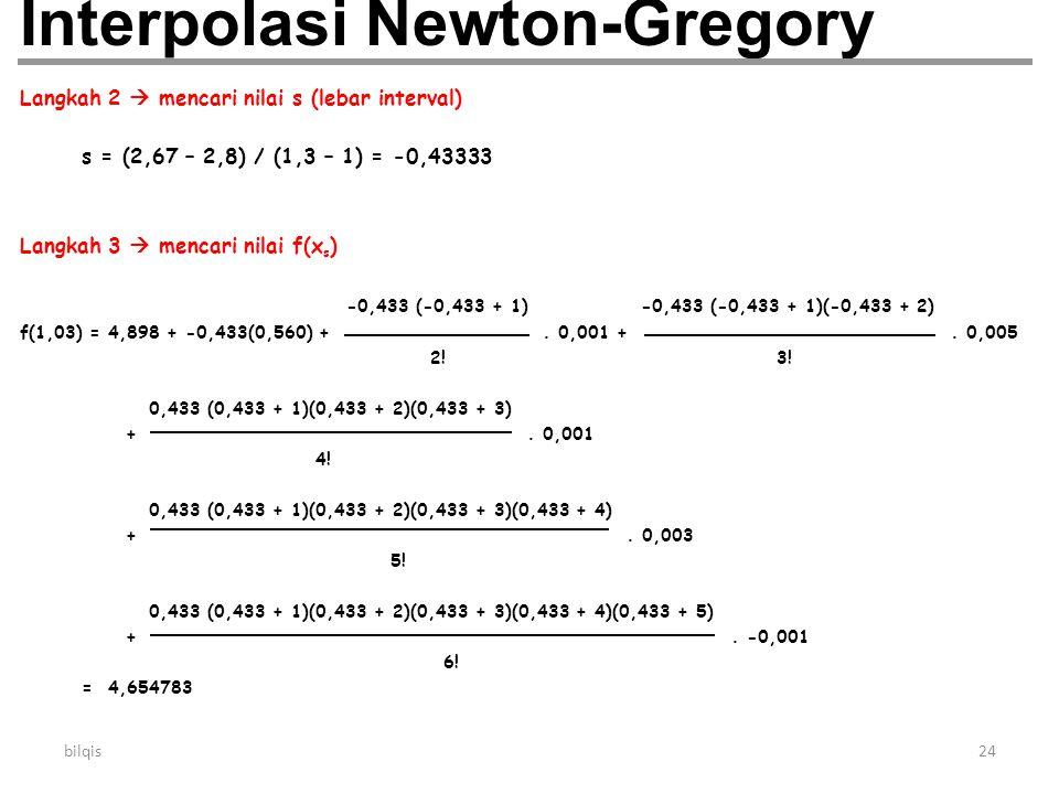 bilqis24 Interpolasi Newton-Gregory Langkah 2  mencari nilai s (lebar interval) s = (2,67 – 2,8) / (1,3 – 1) = -0,43333 Langkah 3  mencari nilai f(x