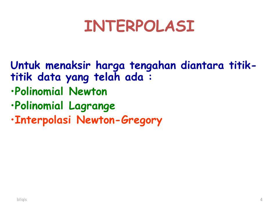 bilqis4 INTERPOLASI Untuk menaksir harga tengahan diantara titik- titik data yang telah ada : Polinomial Newton Polinomial Lagrange Interpolasi Newton