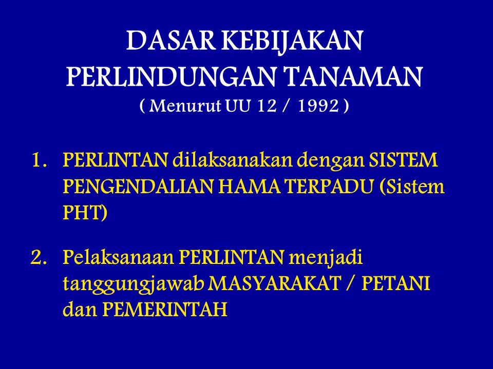 DASAR KEBIJAKAN PERLINDUNGAN TANAMAN ( Menurut UU 12 / 1992 ) 1.PERLINTAN dilaksanakan dengan SISTEM PENGENDALIAN HAMA TERPADU (Sistem PHT) 2.Pelaksan