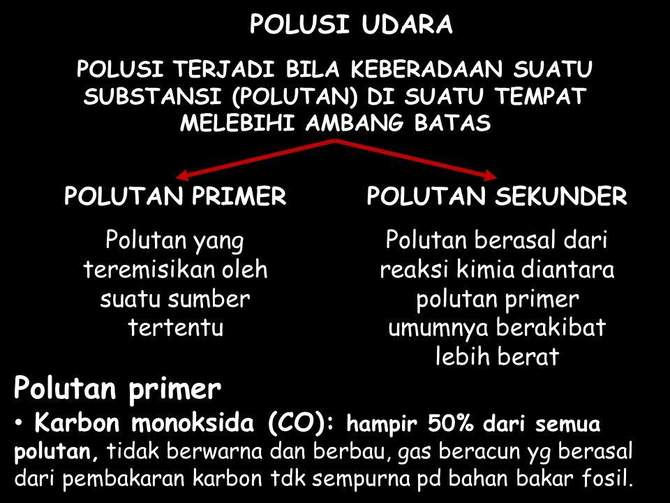 POLUSI UDARA POLUSI TERJADI BILA KEBERADAAN SUATU SUBSTANSI (POLUTAN) DI SUATU TEMPAT MELEBIHI AMBANG BATAS POLUTAN PRIMER Polutan yang teremisikan ol