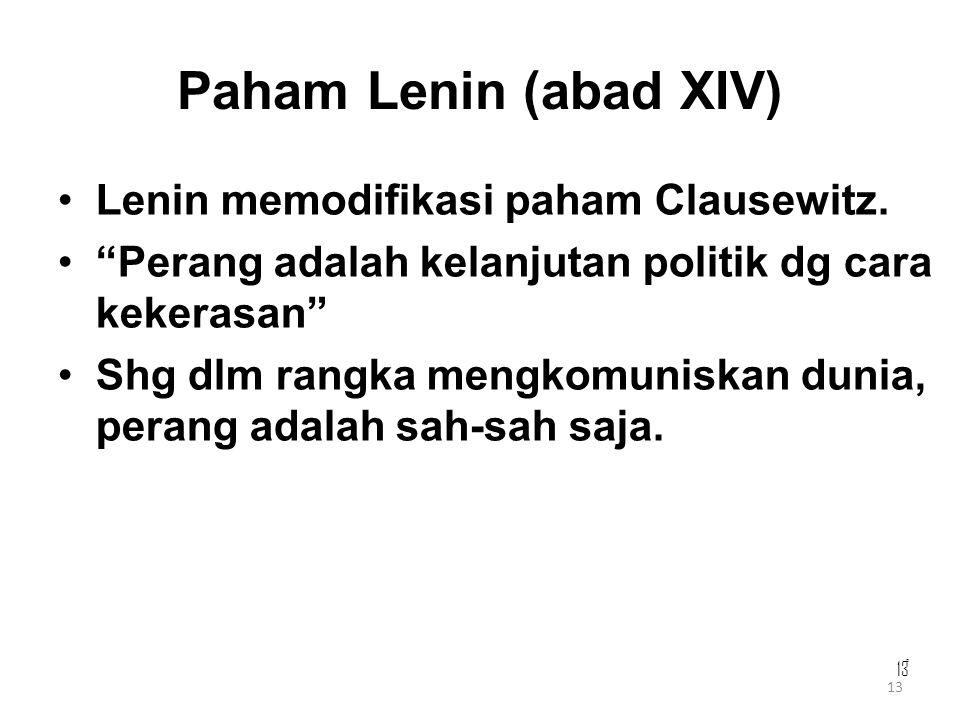 "13 Paham Lenin (abad XIV) Lenin memodifikasi paham Clausewitz. ""Perang adalah kelanjutan politik dg cara kekerasan"" Shg dlm rangka mengkomuniskan duni"