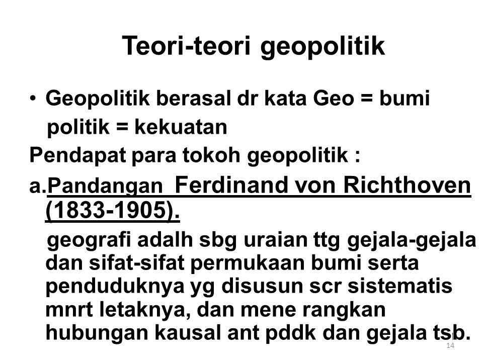 14 Teori-teori geopolitik Geopolitik berasal dr kata Geo = bumi politik = kekuatan Pendapat para tokoh geopolitik : a.Pandangan Ferdinand von Richthov