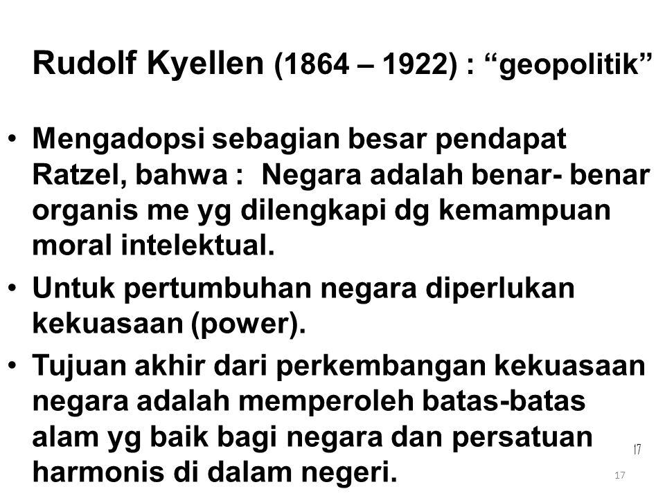"""17 Rudolf Kyellen (1864 – 1922) : """"geopolitik"""" Mengadopsi sebagian besar pendapat Ratzel, bahwa : Negara adalah benar- benar organis me yg dilengkapi"""