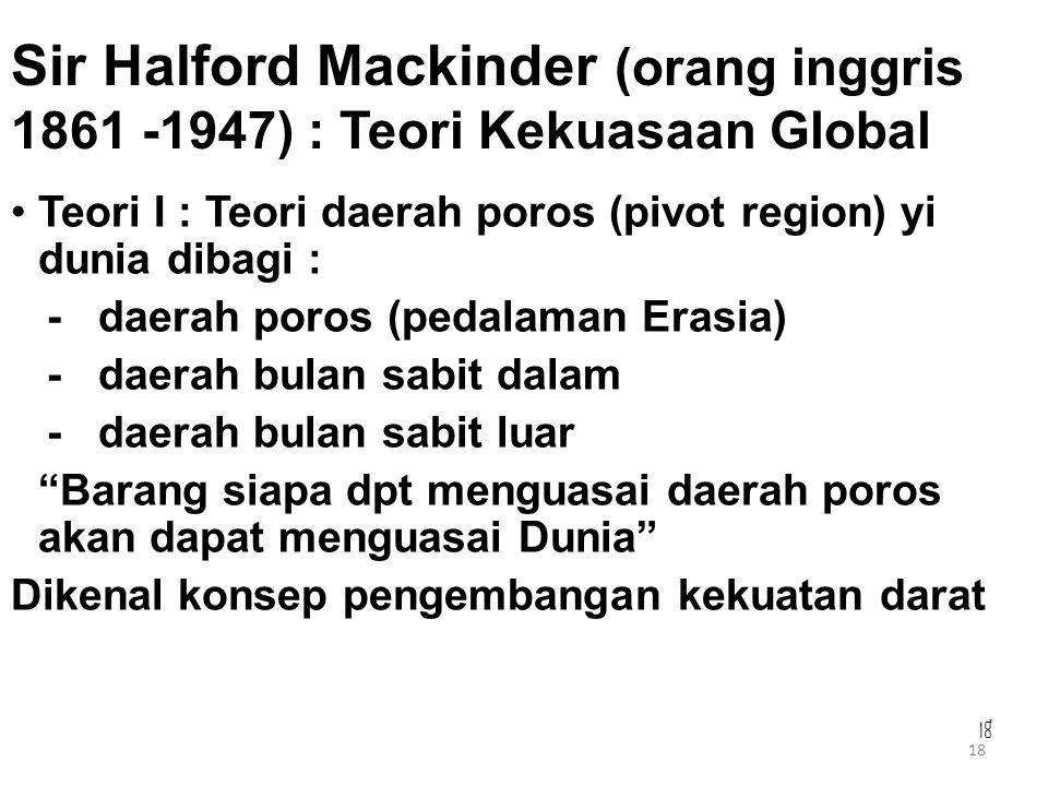 18 Sir Halford Mackinder (orang inggris 1861 -1947) : Teori Kekuasaan Global Teori I : Teori daerah poros (pivot region) yi dunia dibagi : - daerah po