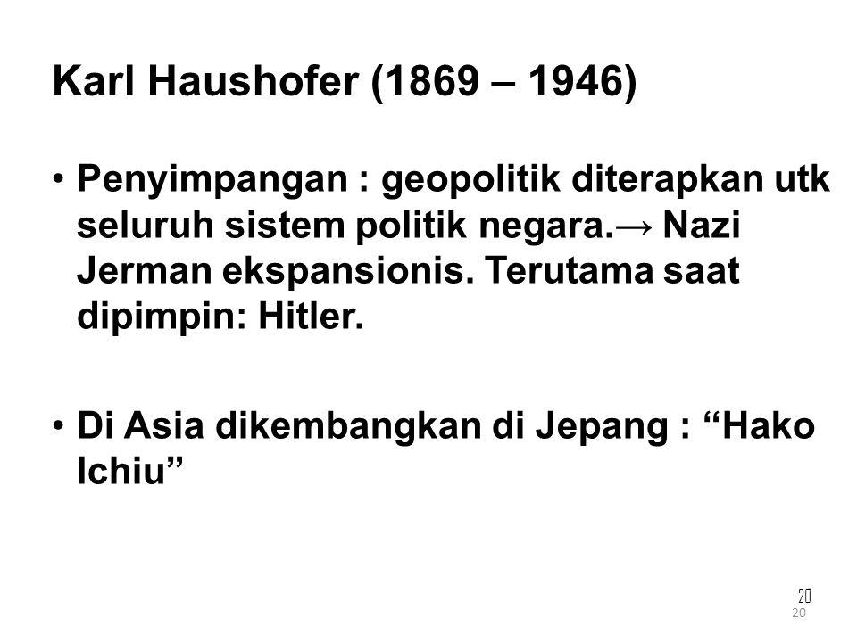 20 Karl Haushofer (1869 – 1946) Penyimpangan : geopolitik diterapkan utk seluruh sistem politik negara.→ Nazi Jerman ekspansionis. Terutama saat dipim