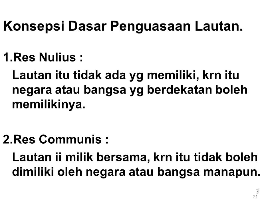 21 Konsepsi Dasar Penguasaan Lautan. 1.Res Nulius : Lautan itu tidak ada yg memiliki, krn itu negara atau bangsa yg berdekatan boleh memilikinya. 2.Re