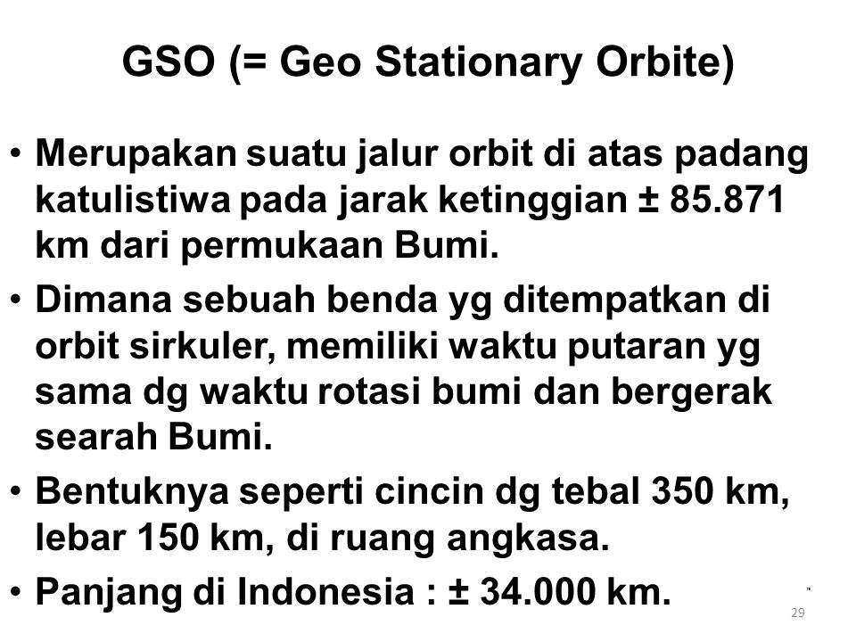 29 GSO (= Geo Stationary Orbite) Merupakan suatu jalur orbit di atas padang katulistiwa pada jarak ketinggian ± 85.871 km dari permukaan Bumi. Dimana