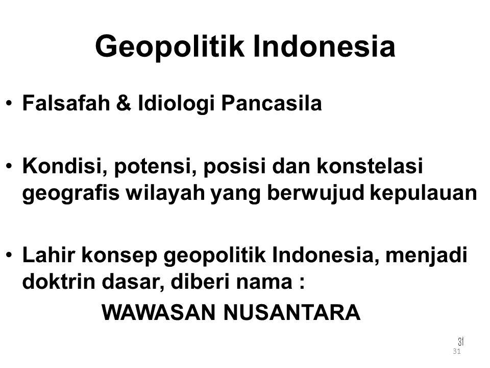31 Geopolitik Indonesia Falsafah & Idiologi Pancasila Kondisi, potensi, posisi dan konstelasi geografis wilayah yang berwujud kepulauan Lahir konsep g
