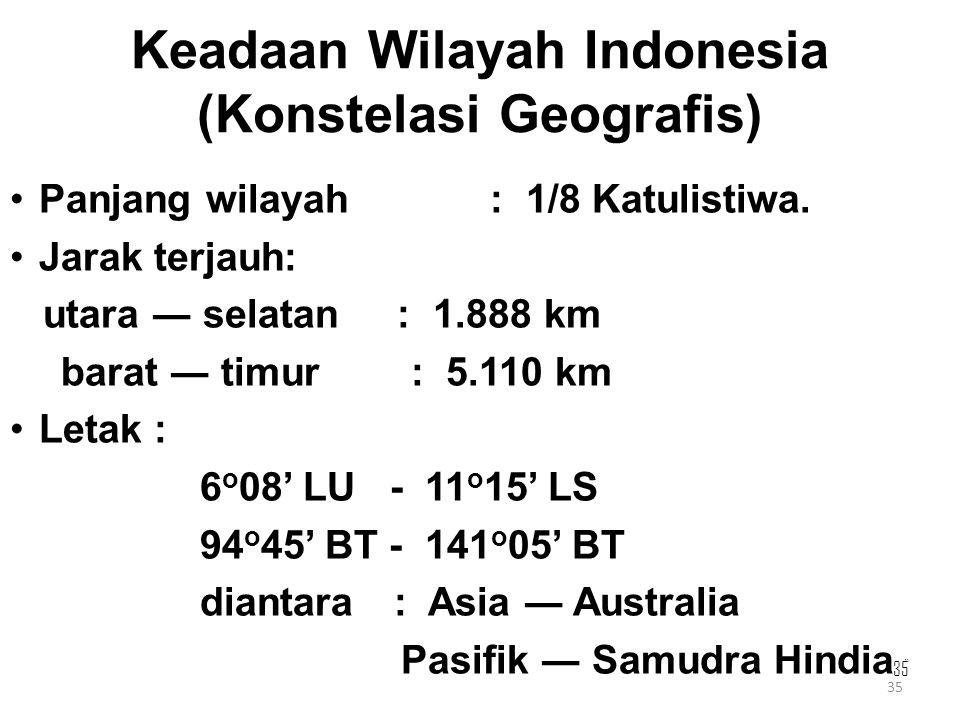 35 Keadaan Wilayah Indonesia (Konstelasi Geografis) Panjang wilayah : 1/8 Katulistiwa. Jarak terjauh: utara ― selatan : 1.888 km barat ― timur : 5.110