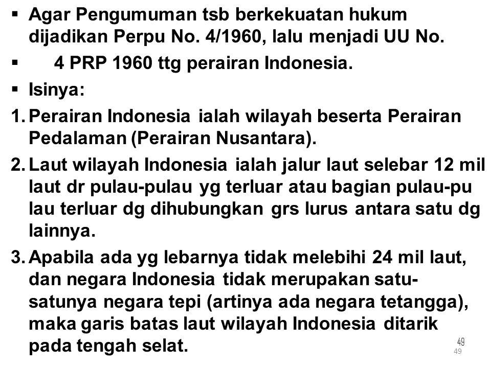 49  Agar Pengumuman tsb berkekuatan hukum dijadikan Perpu No. 4/1960, lalu menjadi UU No.  4 PRP 1960 ttg perairan Indonesia.  Isinya: 1.Perairan I