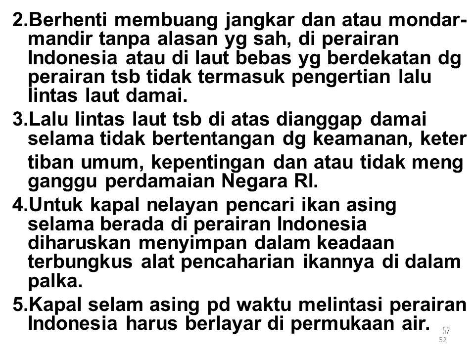 52 2.Berhenti membuang jangkar dan atau mondar- mandir tanpa alasan yg sah, di perairan Indonesia atau di laut bebas yg berdekatan dg perairan tsb tid