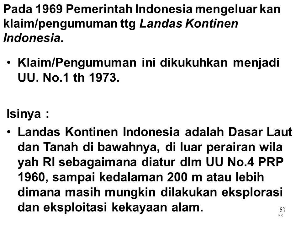 53 Pada 1969 Pemerintah Indonesia mengeluar kan klaim/pengumuman ttg Landas Kontinen Indonesia. Klaim/Pengumuman ini dikukuhkan menjadi UU. No.1 th 19