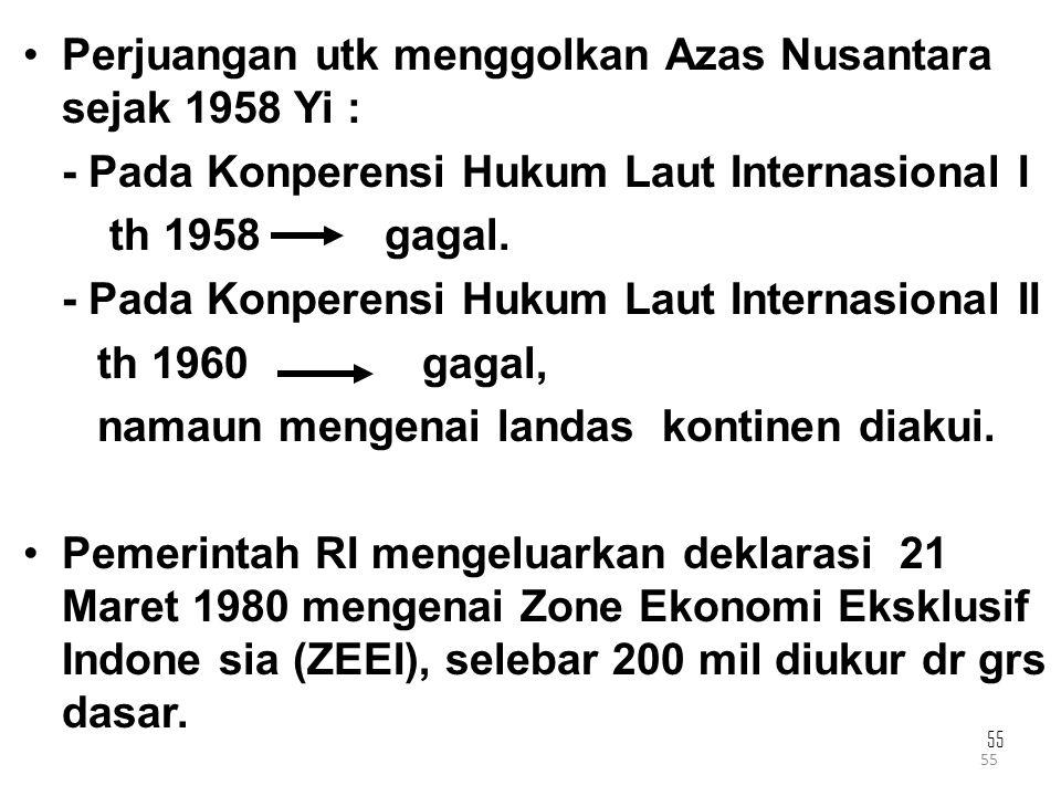 55 Perjuangan utk menggolkan Azas Nusantara sejak 1958 Yi : - Pada Konperensi Hukum Laut Internasional I th 1958 gagal. - Pada Konperensi Hukum Laut I