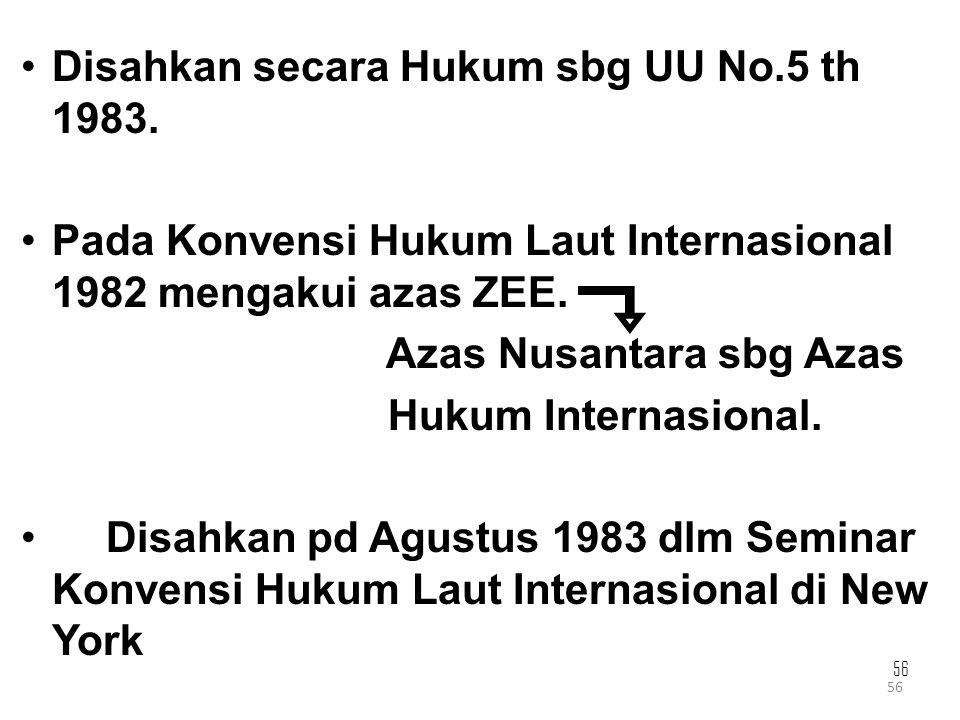 56 Disahkan secara Hukum sbg UU No.5 th 1983. Pada Konvensi Hukum Laut Internasional 1982 mengakui azas ZEE. Azas Nusantara sbg Azas Hukum Internasion