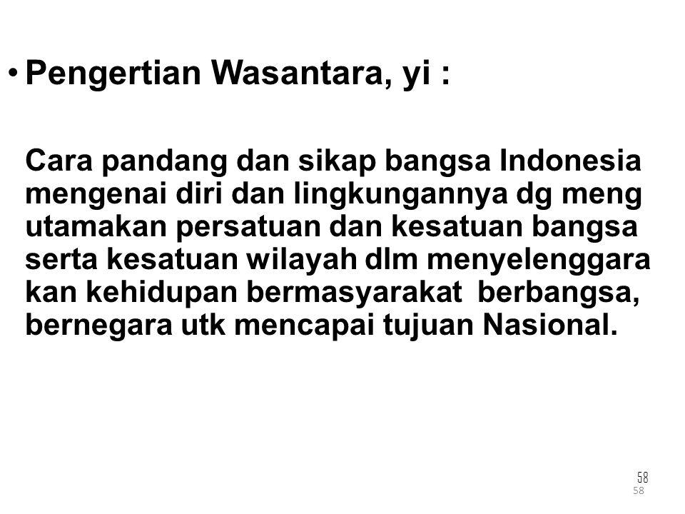 58 Pengertian Wasantara, yi : Cara pandang dan sikap bangsa Indonesia mengenai diri dan lingkungannya dg meng utamakan persatuan dan kesatuan bangsa s
