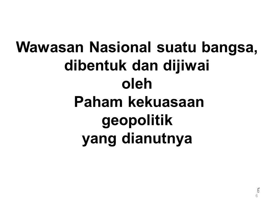 6 666 Wawasan Nasional suatu bangsa, dibentuk dan dijiwai oleh Paham kekuasaan geopolitik yang dianutnya 6