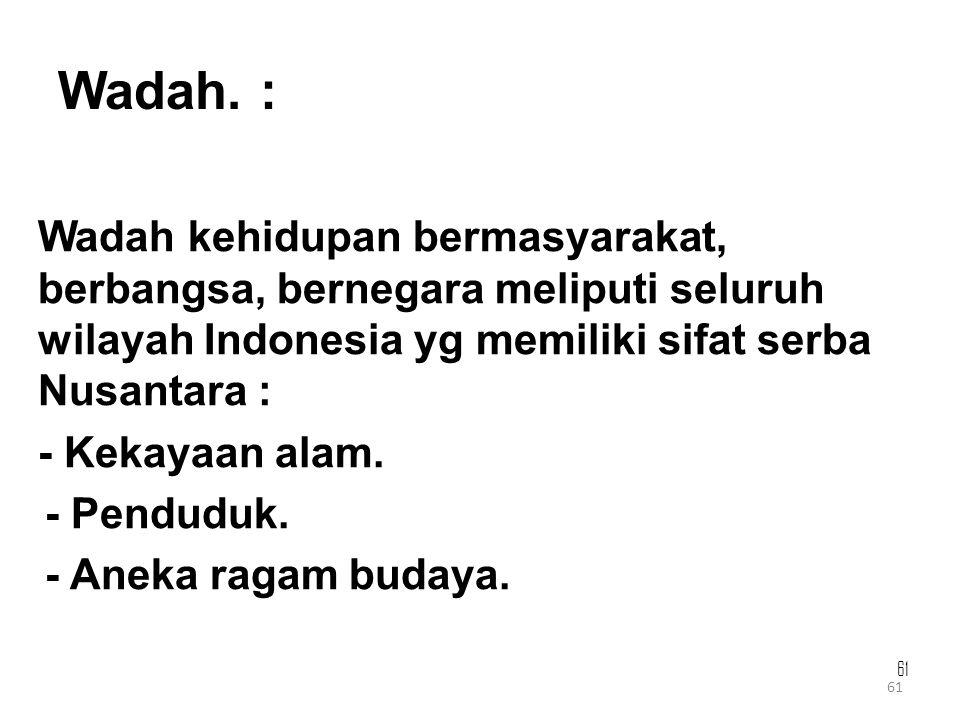 61 Wadah. : Wadah kehidupan bermasyarakat, berbangsa, bernegara meliputi seluruh wilayah Indonesia yg memiliki sifat serba Nusantara : - Kekayaan alam