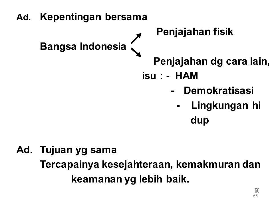 66 Ad. Kepentingan bersama Penjajahan fisik Bangsa Indonesia Penjajahan dg cara lain, isu : - HAM - Demokratisasi - Lingkungan hi dup Ad.Tujuan yg sam