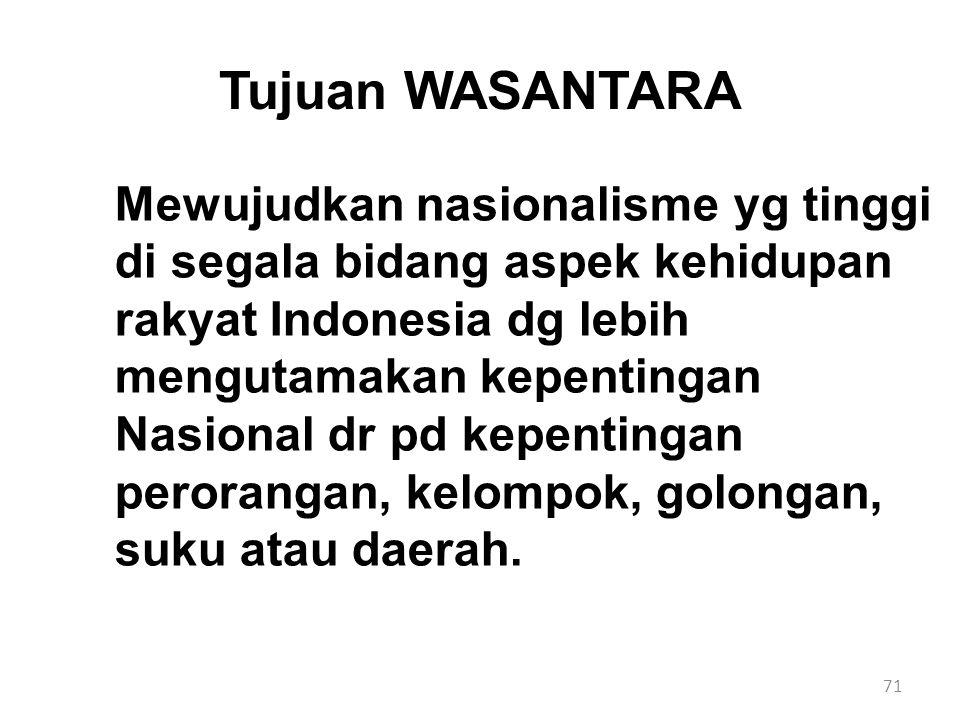71 Tujuan WASANTARA Mewujudkan nasionalisme yg tinggi di segala bidang aspek kehidupan rakyat Indonesia dg lebih mengutamakan kepentingan Nasional dr