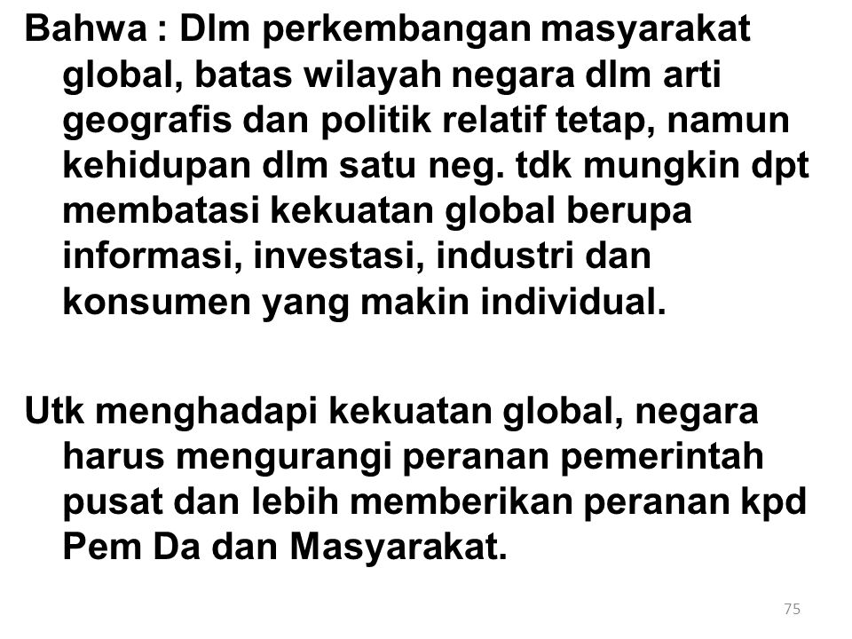 75 Bahwa : Dlm perkembangan masyarakat global, batas wilayah negara dlm arti geografis dan politik relatif tetap, namun kehidupan dlm satu neg. tdk mu