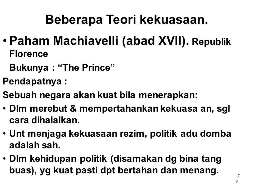 "9 999 Beberapa Teori kekuasaan. Paham Machiavelli (abad XVII). Republik Florence Bukunya : ""The Prince"" Pendapatnya : Sebuah negara akan kuat bila men"