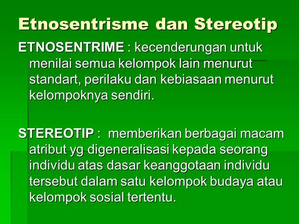 Etnosentrisme dan Stereotip ETNOSENTRIME : kecenderungan untuk menilai semua kelompok lain menurut standart, perilaku dan kebiasaan menurut kelompoknya sendiri.