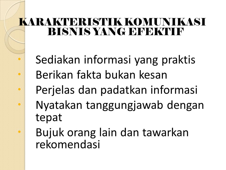 KARAKTERISTIK KOMUNIKASI BISNIS YANG EFEKTIF  Sediakan informasi yang praktis  Berikan fakta bukan kesan  Perjelas dan padatkan informasi  Nyatakan tanggungjawab dengan tepat  Bujuk orang lain dan tawarkan rekomendasi