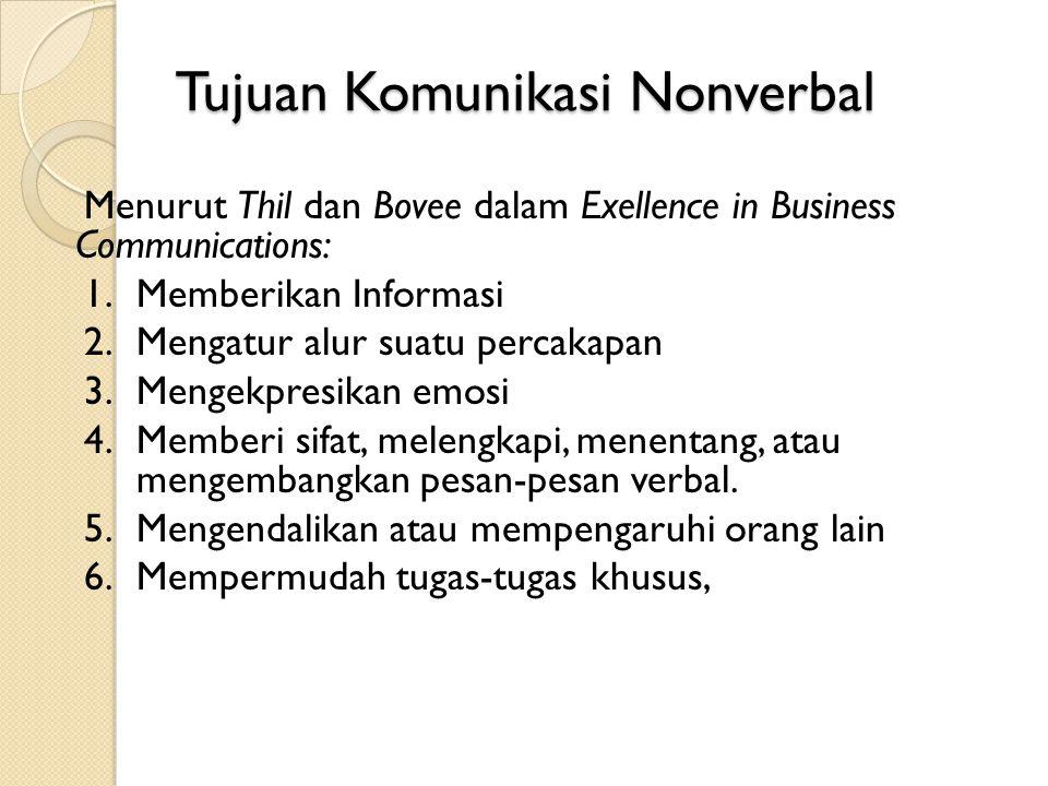 Tujuan Komunikasi Nonverbal Menurut Thil dan Bovee dalam Exellence in Business Communications: 1.Memberikan Informasi 2.Mengatur alur suatu percakapan 3.Mengekpresikan emosi 4.Memberi sifat, melengkapi, menentang, atau mengembangkan pesan-pesan verbal.