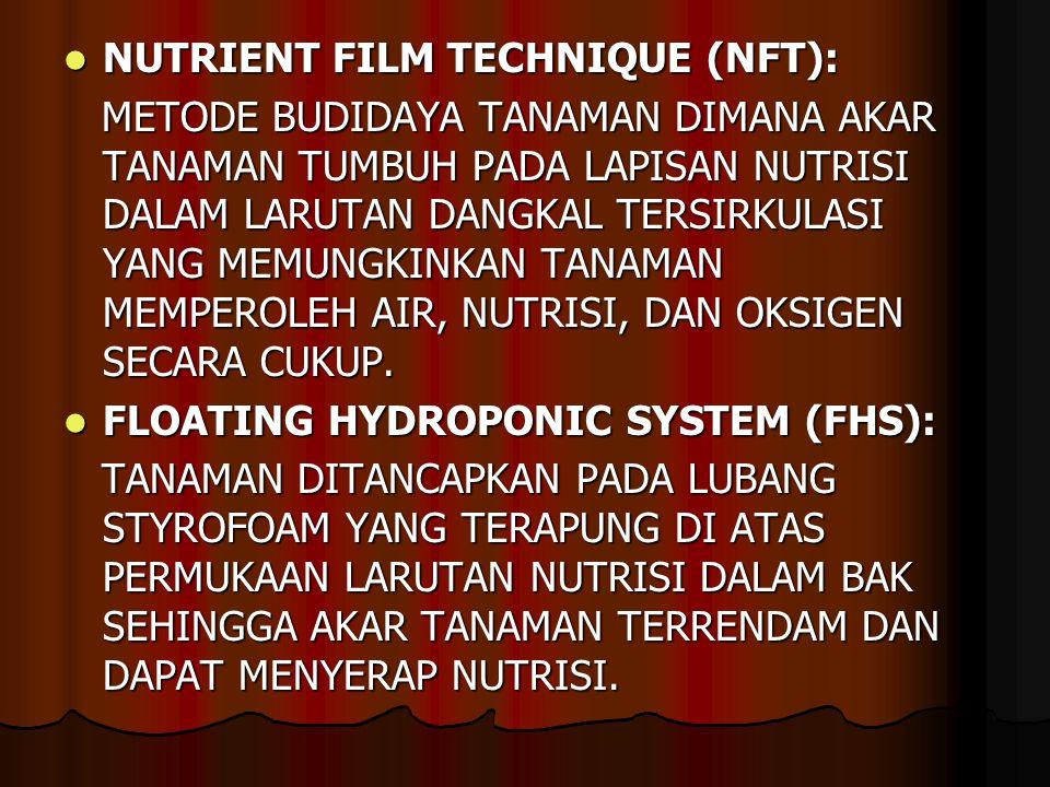NUTRIENT FILM TECHNIQUE (NFT): NUTRIENT FILM TECHNIQUE (NFT): METODE BUDIDAYA TANAMAN DIMANA AKAR TANAMAN TUMBUH PADA LAPISAN NUTRISI DALAM LARUTAN DANGKAL TERSIRKULASI YANG MEMUNGKINKAN TANAMAN MEMPEROLEH AIR, NUTRISI, DAN OKSIGEN SECARA CUKUP.