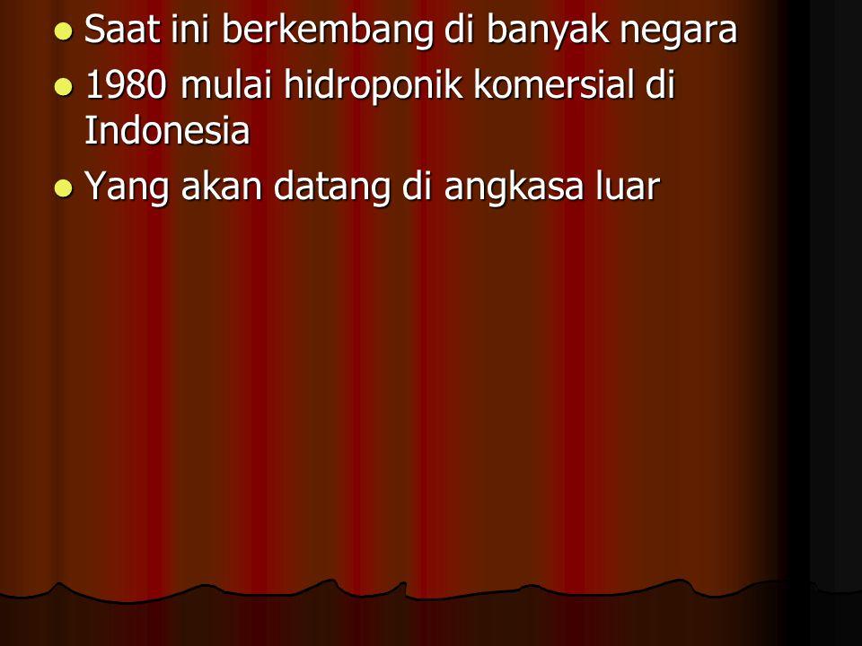 Saat ini berkembang di banyak negara Saat ini berkembang di banyak negara 1980 mulai hidroponik komersial di Indonesia 1980 mulai hidroponik komersial di Indonesia Yang akan datang di angkasa luar Yang akan datang di angkasa luar