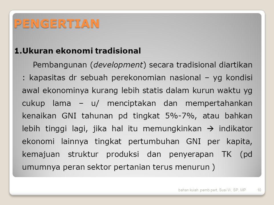 PENGERTIAN 1.Ukuran ekonomi tradisional Pembangunan (development) secara tradisional diartikan : kapasitas dr sebuah perekonomian nasional – yg kondis