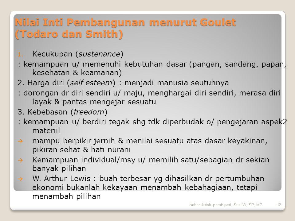 Nilai Inti Pembangunan menurut Goulet (Todaro dan Smith) 1. Kecukupan (sustenance) : kemampuan u/ memenuhi kebutuhan dasar (pangan, sandang, papan, ke