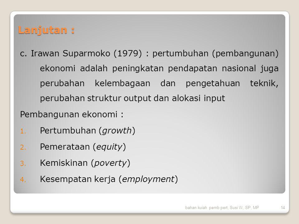 Lanjutan : c. Irawan Suparmoko (1979) : pertumbuhan (pembangunan) ekonomi adalah peningkatan pendapatan nasional juga perubahan kelembagaan dan penget