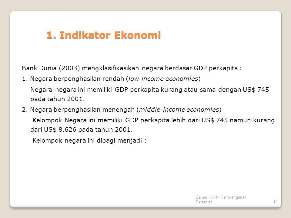 Bahan Kuliah Pembangunan Pertanian19 1. Indikator Ekonomi Bank Dunia (2003) mengklasifikasikan negara berdasar GDP perkapita : 1. Negara berpenghasila
