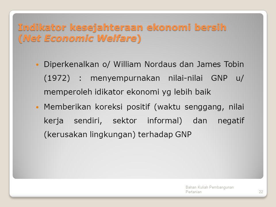 Indikator kesejahteraan ekonomi bersih (Net Economic Welfare) Diperkenalkan o/ William Nordaus dan James Tobin (1972) : menyempurnakan nilai-nilai GNP