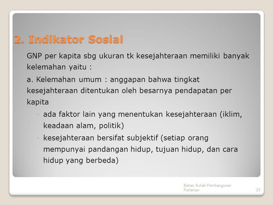 2. Indikator Sosial GNP per kapita sbg ukuran tk kesejahteraan memiliki banyak kelemahan yaitu : a. Kelemahan umum : anggapan bahwa tingkat kesejahter