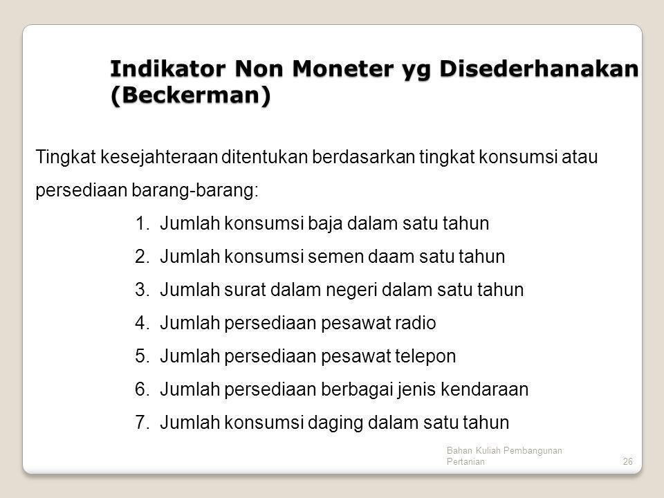 Bahan Kuliah Pembangunan Pertanian26 Indikator Non Moneter yg Disederhanakan (Beckerman) Tingkat kesejahteraan ditentukan berdasarkan tingkat konsumsi