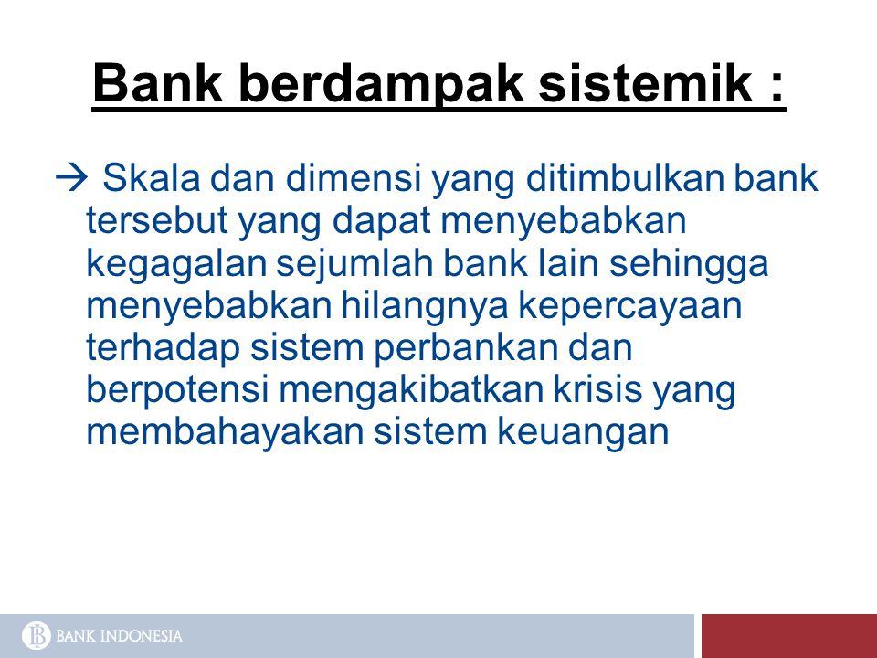 Bank berdampak sistemik :  Skala dan dimensi yang ditimbulkan bank tersebut yang dapat menyebabkan kegagalan sejumlah bank lain sehingga menyebabkan