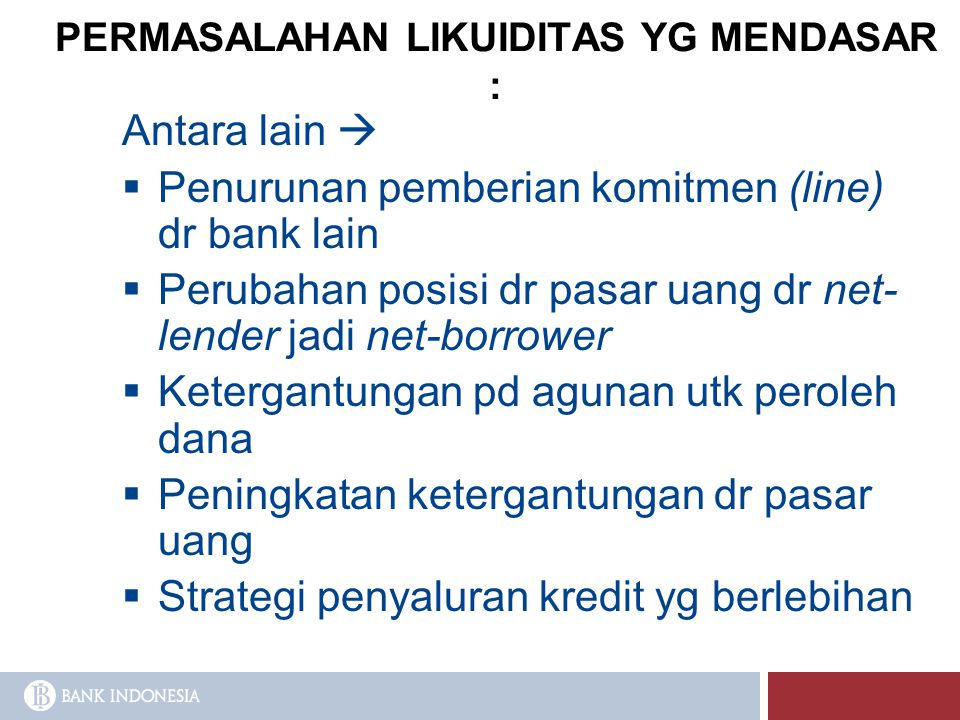 PERMASALAHAN LIKUIDITAS YG MENDASAR : Antara lain   Penurunan pemberian komitmen (line) dr bank lain  Perubahan posisi dr pasar uang dr net- lender