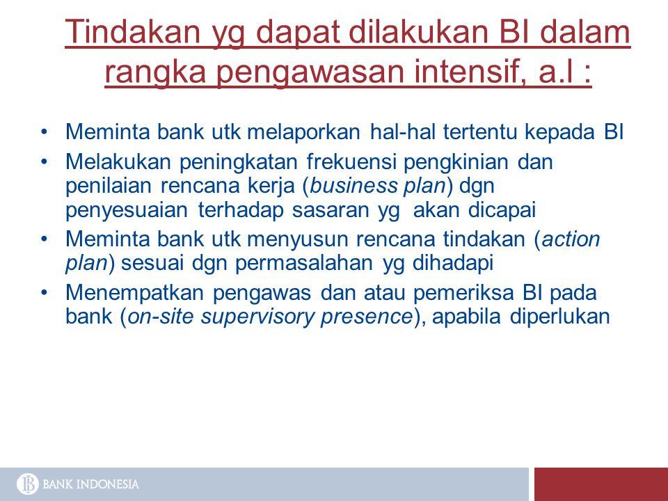Tindakan yg dapat dilakukan BI dalam rangka pengawasan intensif, a.l : Meminta bank utk melaporkan hal-hal tertentu kepada BI Melakukan peningkatan fr