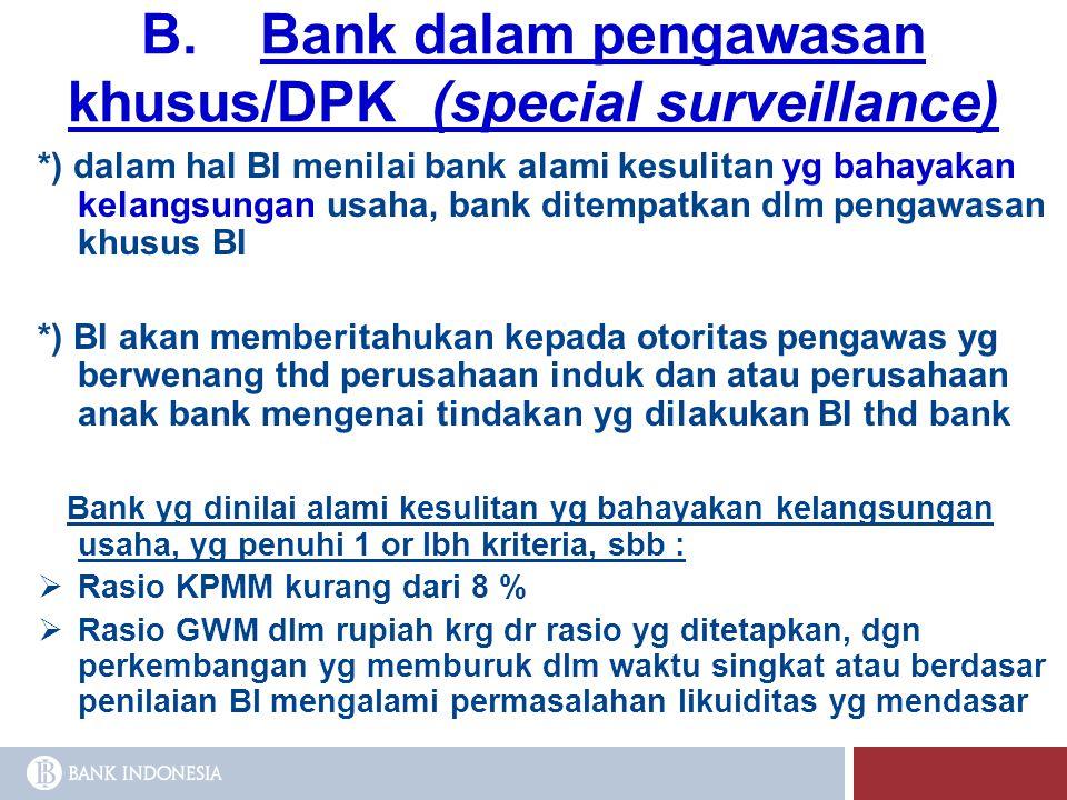 B. Bank dalam pengawasan khusus/DPK (special surveillance) *) dalam hal BI menilai bank alami kesulitan yg bahayakan kelangsungan usaha, bank ditempat
